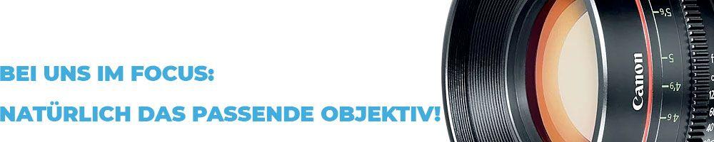 Objektive - Bei uns im Fokus - natürlich das passende Objektiv